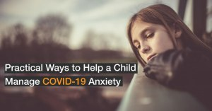 6 Practical Ways to Help a Child Manage COVID-19 Anxiety