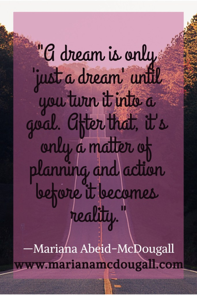 A dream is only just a dream until you turn it into a goal. After that, it's only a matter of planning and action before it becomes reality. Quote by Mariana Abeid-McDougall on www.marianamcdougall.com