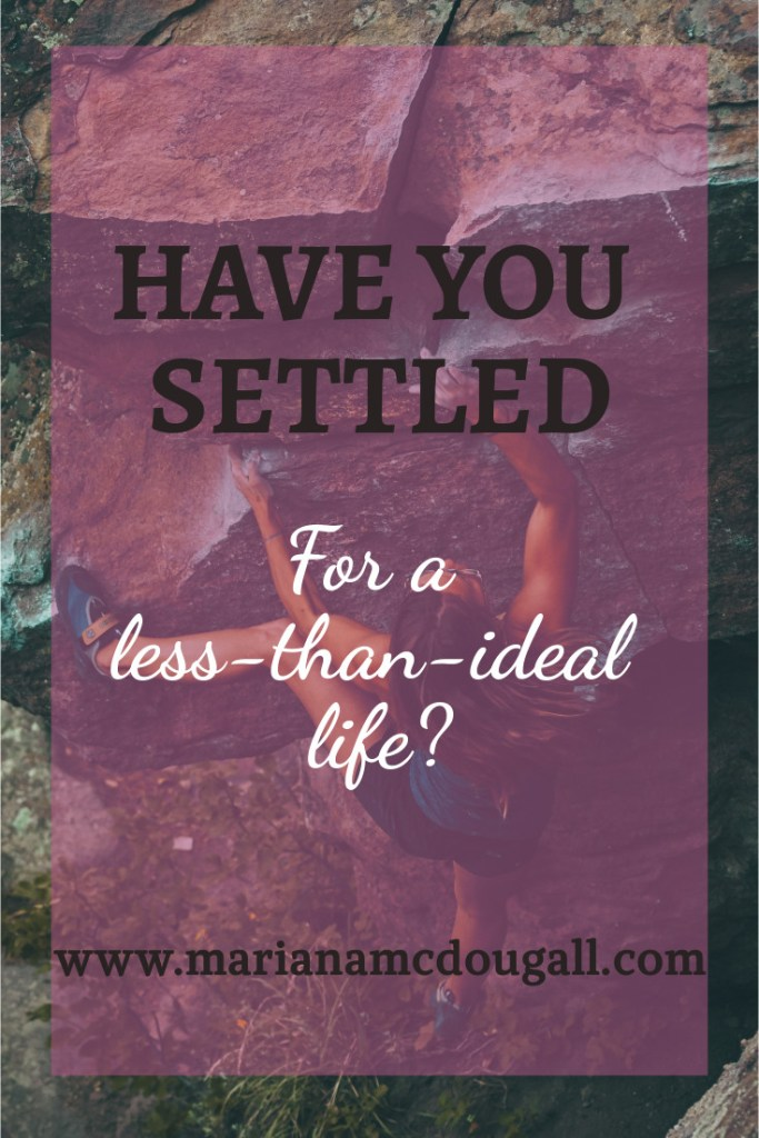 have you settled for a less-than-ideal life? www.marianamcdougall.com