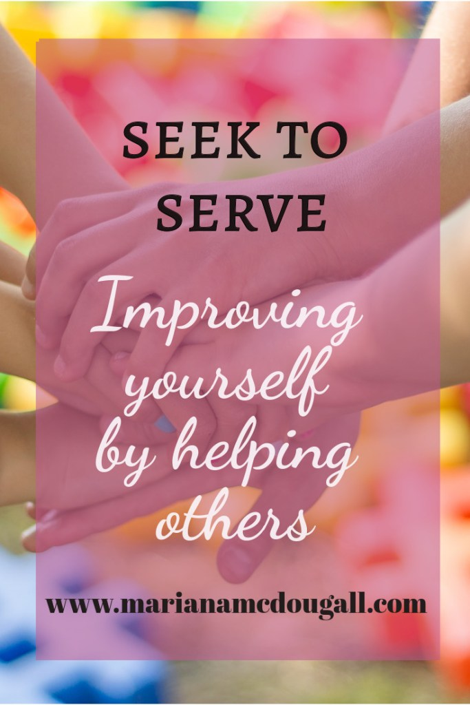 Seek to serve: improving yourself by helping others, www.marianamcdougall.com, several hands holding each other in background