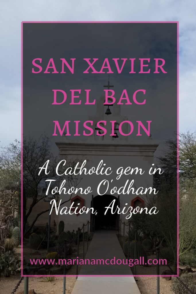 "Pinterest tile image. Pink and white letters read: ""San Xavier del Bac Mission, A Catholic gem in Tohono O'odham Nation, Arizona. Background photo by Mariana ABeid-McDougall shows the chapel at San Xavier del Bac, and a cactus garden in front of it."