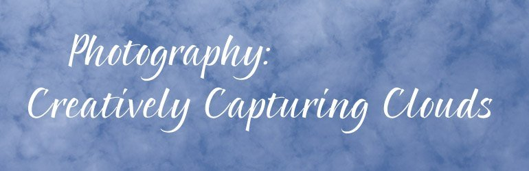 Photography: Creatively Capturing Clouds