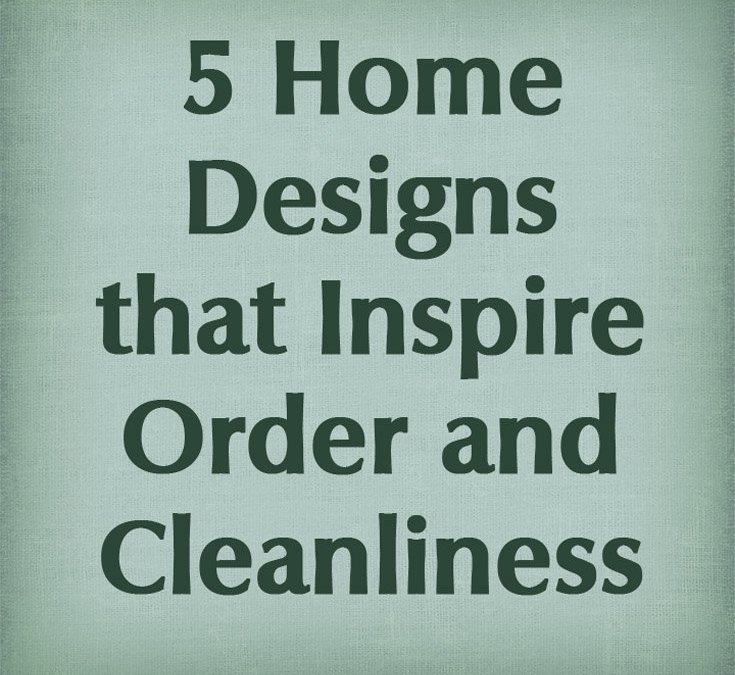 5 Home Designs that Inspire Order and Cleanliness