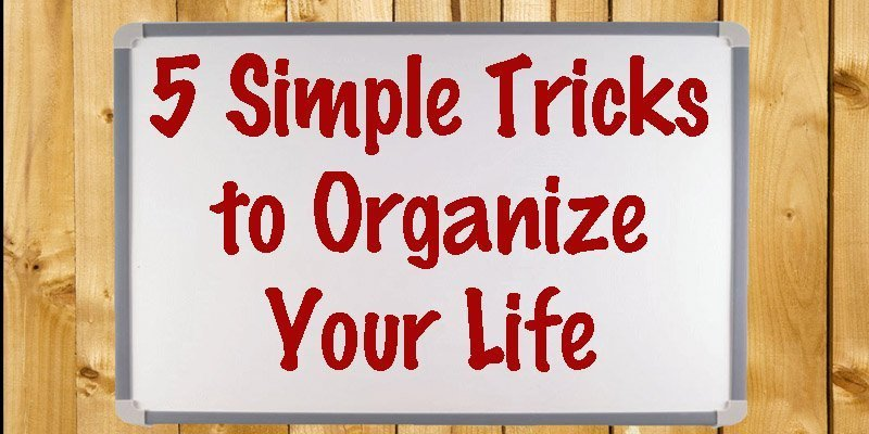 5 Simple Tricks to Organize Your Life