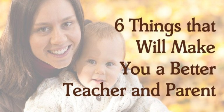 6 Things that Will Make You a Better Teacher and Parent