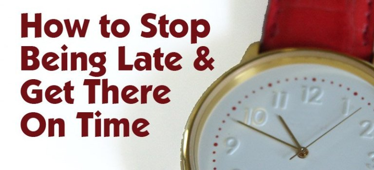 How to Stop Being Late & Get There On Time