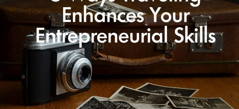 5 Ways Traveling Enhances Your Entrepreneurial Skills