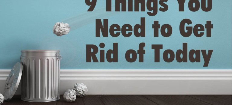 9 Things You Need to Get Rid of Today