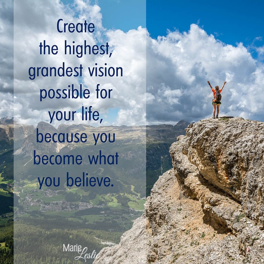 Create the highest, grandest vision possible for your lirfe, because you become what you believe.