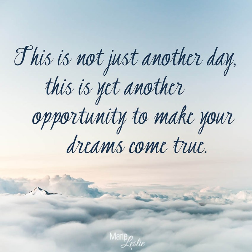 This is not just another day, this is yet another opportunity to make your dreams come true.