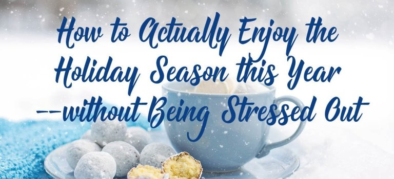 How to Actually Enjoy the Holiday Season this Year—without Being Stressed Out