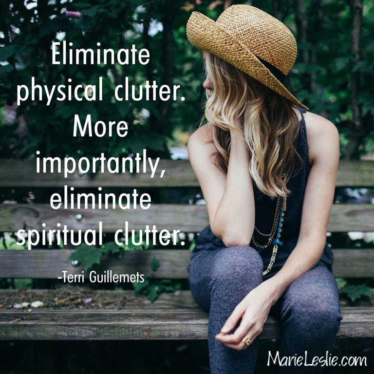 Eliminate physical clutter. More importantly, eliminate spiritual clutter.