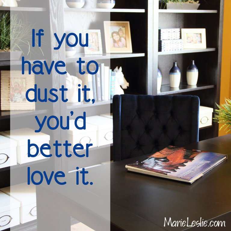 If you have to dust it, you'd better love it.