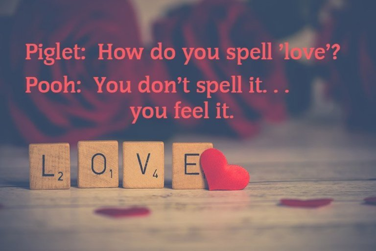 Piglet: How do you spell 'love'? Pooh: You don't spell it...you feel it.