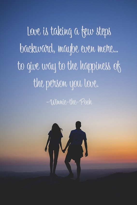 Love is taking a few steps backward, maybe even more... to give way to the happiness of the person you love. –Winnie-the-Pooh
