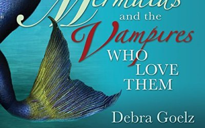 MERMAIDS AND THE VAMPIRES WHO LOVE THEM by Debbie Goelz
