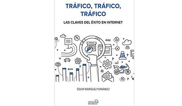 Óscar Rodríguez Fernández: Tráfico, tráfico, tráfico. Las claves del éxito en Internet