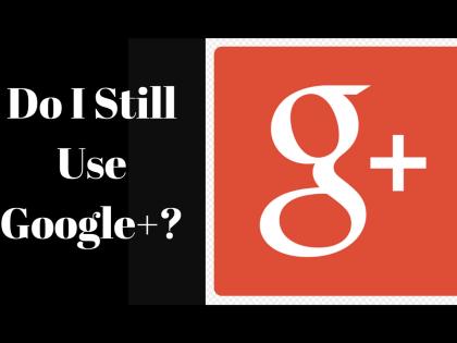 Do I Still Use Google+ ?