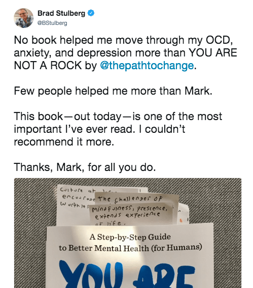 Tweet says: No book helped me move through my OCD, anxiety, and depression more than YOU ARE NOT A ROCK by @thepathtochange Few people helped me more than Mark. This book--out today--is one of the most important I've ever read. I couldn't recommend it more.