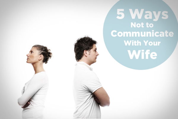 5 Ways Not to Communicate with Your Wife