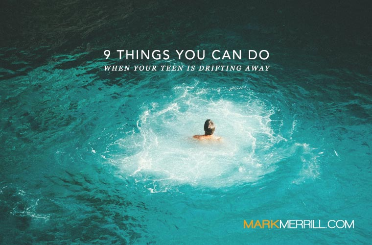 9 Things You Can Do When Your Teen is Drifting Away  Mark