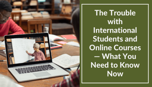 The Trouble with International Students and Online Courses — What You Need to Know Now