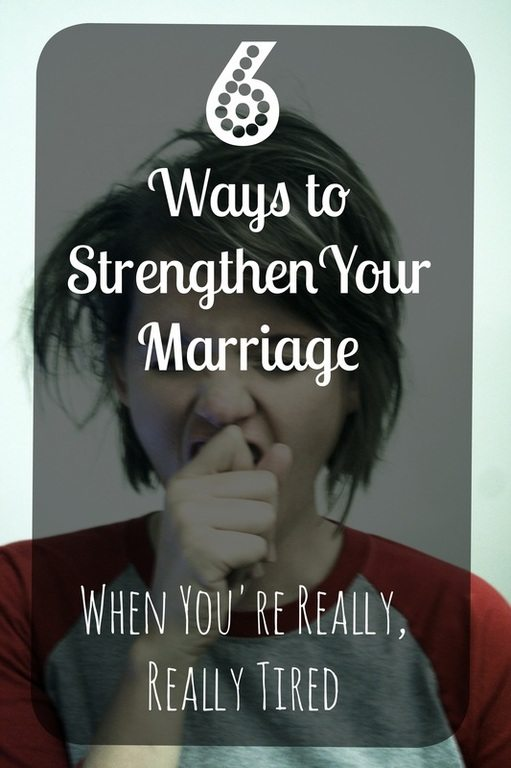 Let's face it- EVERYONE is tired. Like, all the time. That's no reason to treat our spouses like dirt. Here are six ways to strengthen your marriage when you're really tired