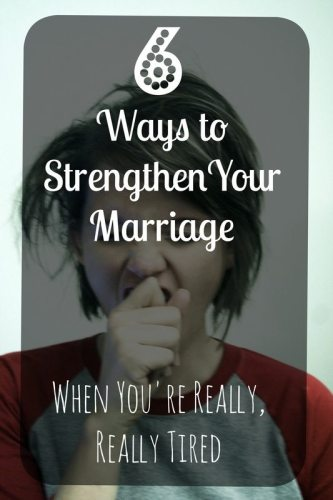 Six Ways to Strengthen Your Marriage When You're Really, Really Tired