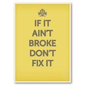 """""""If it ain't broke, don't fix it!"""""""
