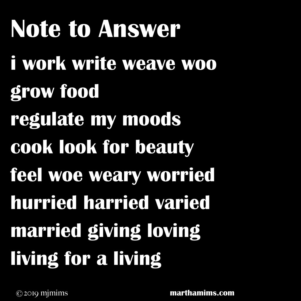 i work write weave woo  grow food  regulate my moods  cook look for beauty  feel woe weary worried  hurried harried varied  married giving loving  living for a living