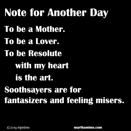 To be a Mother. To be a Lover. To be Resolute with my heart is the art. Soothsayers are for fantasizers and feeling misers.