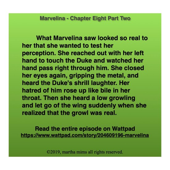 What Marvelina saw looked so real to her that she wanted to test her perception. She reached out with her left hand to touch the Duke and watched her hand pass right through him. She closed her eyes again, gripping the metal, and heard the Duke's shrill laughter. Her hatred of him rose up like bile in her throat. Then she heard a low growling and let go of the wing suddenly when she realized that the growl was real.