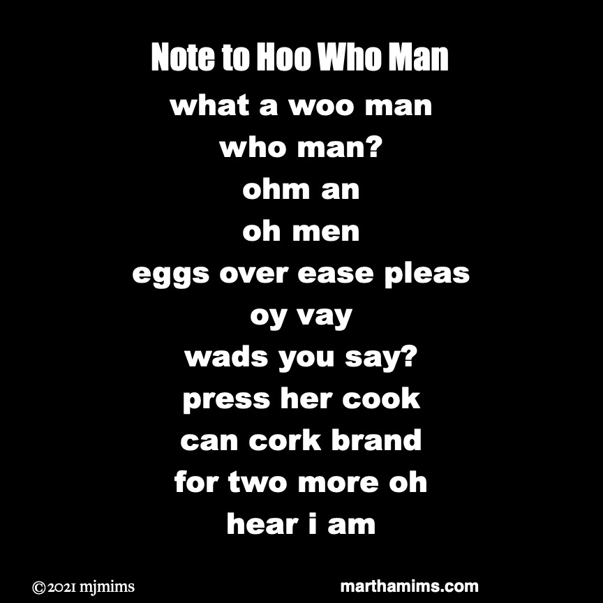 Note to Hoo Who Man	 what a woo man who man? ohm an oh men eggs over ease pleas oy vay wads you say? press her cook can cork brand for two more oh hear i am