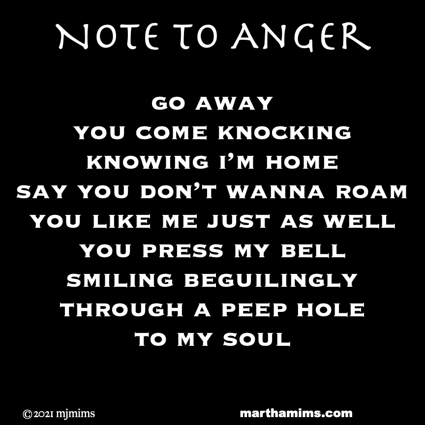 Note to Anger  go away you come knocking knowing i'm home say you don't wanna roam you like me just as well you press my bell smiling beguilingly through a peep hole to my soul  #poetry #anger #soul #note #notebook #micropoem #dailynote