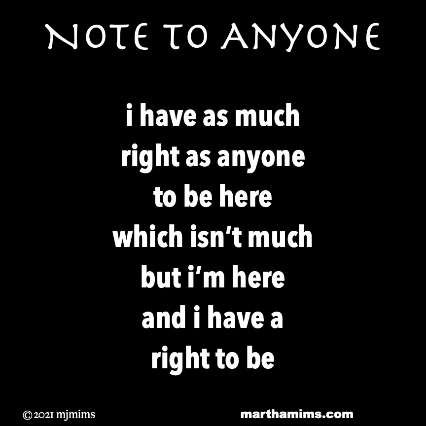 Note to Anyone  i have as much right as anyone to be here which isn't much but i'm here and i have a right to be