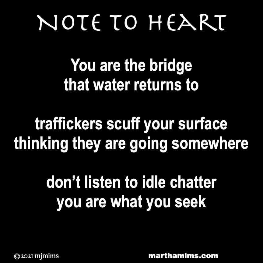 Note to Heart  You are the bridge that water returns to  traffickers scuff your surface thinking they are going somewhere  don't listen to idle chatter you are what you seek