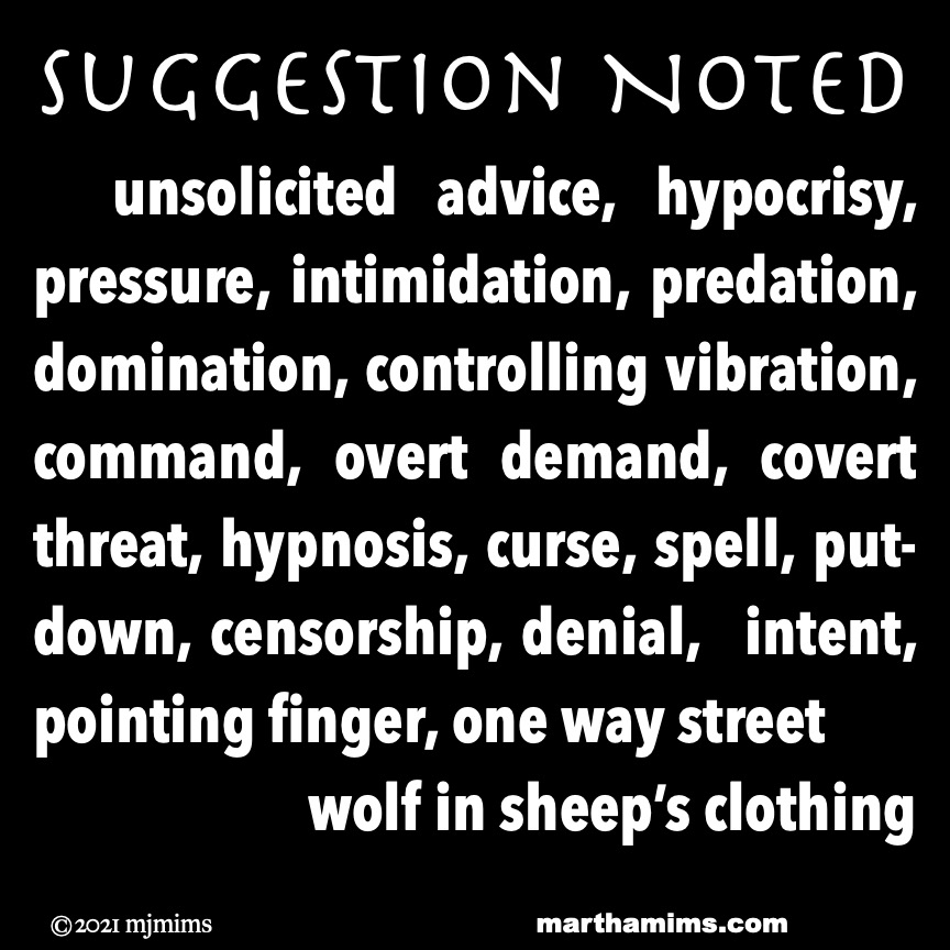 Suggestion Noted  	unsolicited advice, hypocrisy, pressure, intimidation, predation, domination, controlling vibration, command, overt demand, covert threat, hypnosis, curse, spell, put-down, censorship, denial,  intent, pointing finger, one way street wolf in sheep's clothing