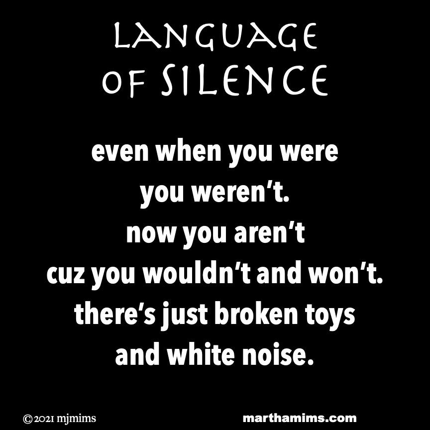 Language  of Silence  even when you were you weren't. now you aren't cuz you wouldn't and won't. there's just broken toys and white noise.