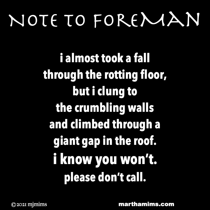 Note to ForeMan  i almost took a fall through the rotting floor, but i clung to  the crumbling walls and climbed through a giant gap in the roof. i know you won't. please don't call.
