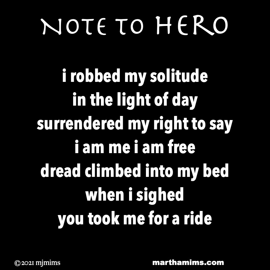 Note to Hero  i robbed my solitude in the light of day surrendered my right to say i am me i am free dread climbed into my bed when i sighed you took me for a ride