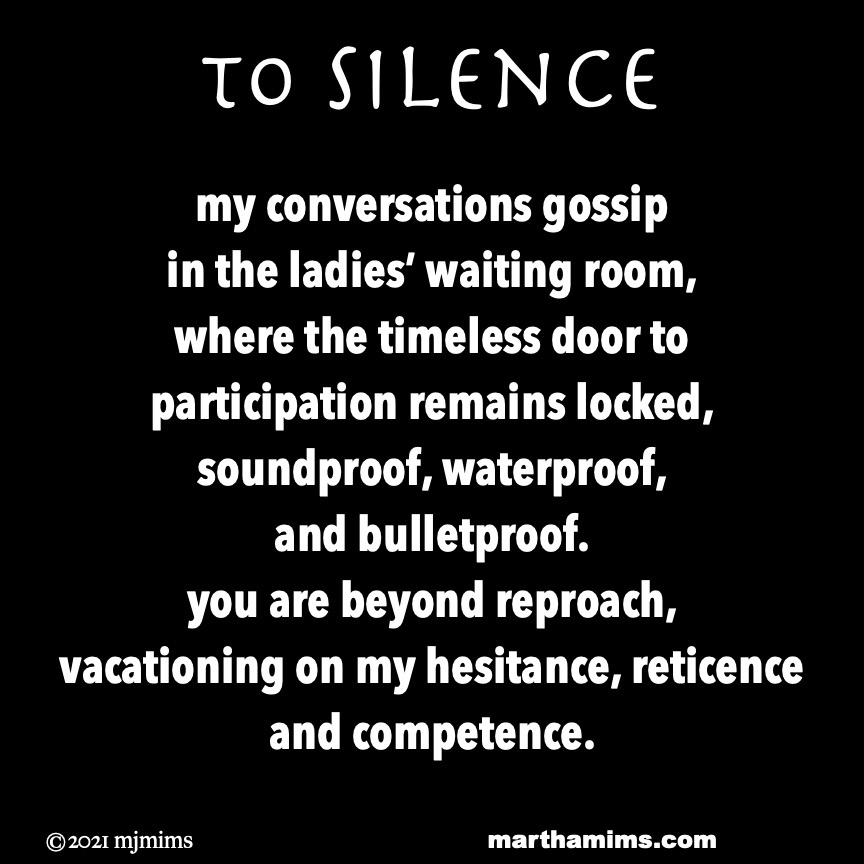 to Silence  my conversations gossip in the ladies' waiting room, where the timeless door to participation remains locked, soundproof, waterproof,  and bulletproof. you are beyond reproach, vacationing on my hesitance, reticence and competence.