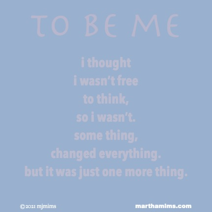 to be me  i thought i wasn't free to think, so i wasn't. some thing,  changed everything. but it was just one more thing.