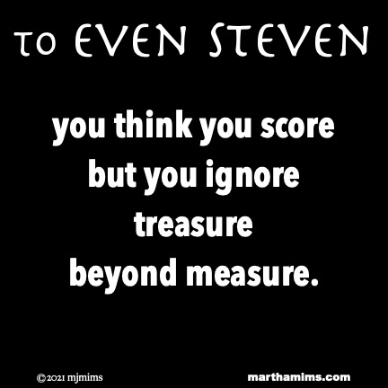 to Even Steven  you think you score but you ignore treasure beyond measure.