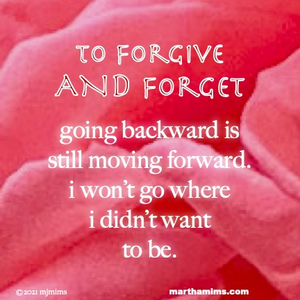 to Forgive  AND Forget  going backward is  still moving forward. i won't go where  i didn't want to be.