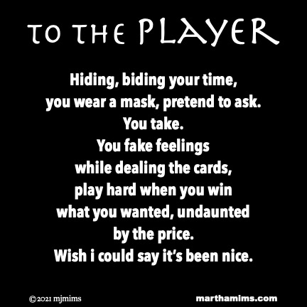to the Player  Hiding, biding your time, you wear a mask, pretend to ask. You take. You fake feelings while dealing the cards, play hard when you win what you wanted, undaunted by the price. Wish i could say it's been nice.