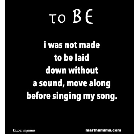 to Be  i was not made to be laid down without a sound, move along  before singing my song.