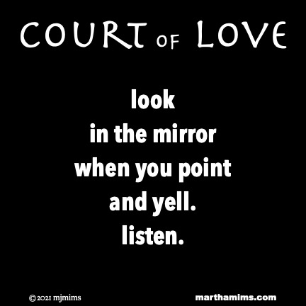 #CourtofLove  #lookinthemirror when you point and yell. #listen.  #iartg #dailypoem #rumination