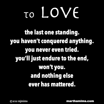 to Love  the last one standing. you haven't conquered anything. you never even tried. you'll just endure to the end, won't you. and nothing else ever has mattered.