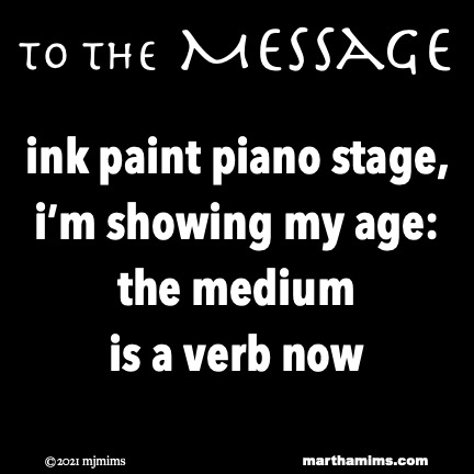 to the Message  ink paint piano stage, i'm showing my age: the medium is a verb now