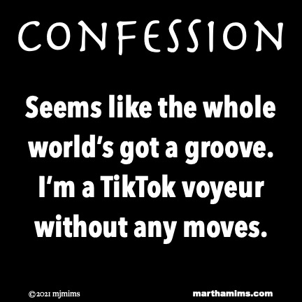 Confession  Seems like the whole world's got a groove. I'm a TikTok voyeur without any moves. Confession  Seems like the whole world's got a groove. I'm a TikTok voyeur without any moves.